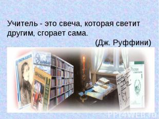 Учитель - это свеча, которая светит другим, сгорает сама. (Дж. Руффини)