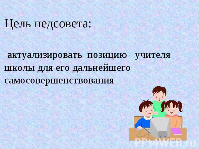 Цель педсовета: актуализировать позицию учителя школы для его дальнейшего самосовершенствования