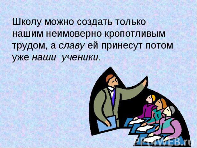 Школу можно создать только нашим неимоверно кропотливым трудом, а славу ей принесут потом уже наши ученики.
