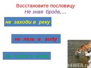 Восстановите пословицу Не зная брода,…не заходи в реку не лезь в воду не суйся в