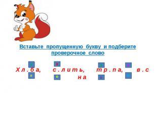 Вставьте пропущенную букву и подберите проверочное слово Х л . б а, с . л и т ь,