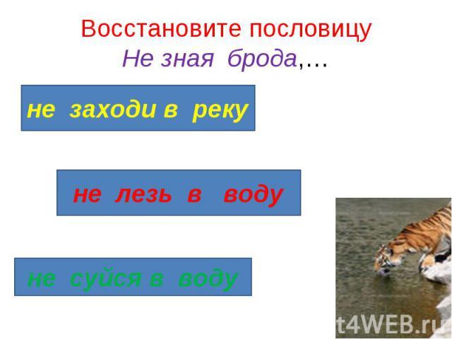 Восстановите пословицу Не зная брода,…не заходи в реку не лезь в воду не суйся в воду