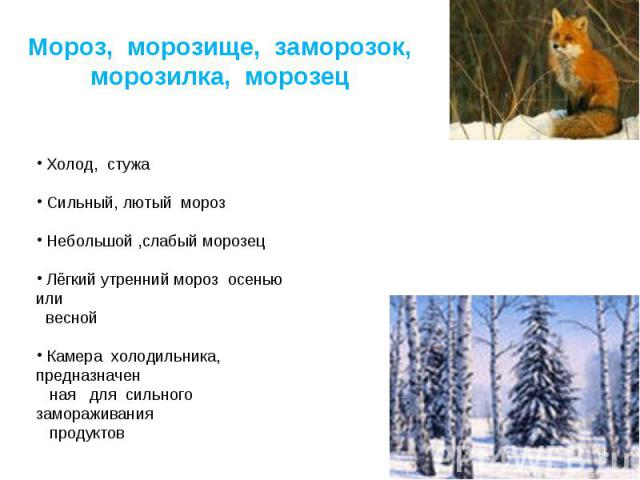 Мороз, морозище, заморозок, морозилка, морозец Холод, стужа Сильный, лютый мороз Небольшой ,слабый морозец Лёгкий утренний мороз осенью или весной Камера холодильника, предназначен ная для сильного замораживания продуктов