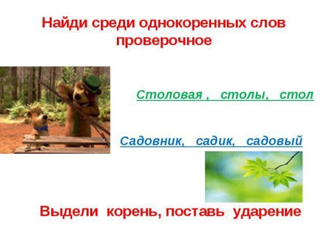 Найди среди однокоренных слов проверочноеСтоловая , столы, стол Садовник, садик, садовый Выдели корень, поставь ударение