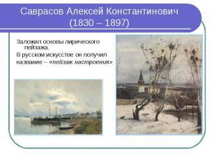 Саврасов Алексей Константинович (1830 – 1897)Заложил основы лирического пейзажа.