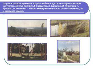 Широкое распространение получил пейзаж в русском изобразительном искусстве. Мног