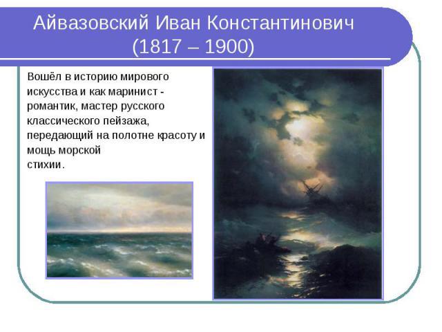 Айвазовский Иван Константинович (1817 – 1900)Вошёл в историю мирового искусства и как маринист - романтик, мастер русского классического пейзажа, передающий на полотне красоту и мощь морской стихии.