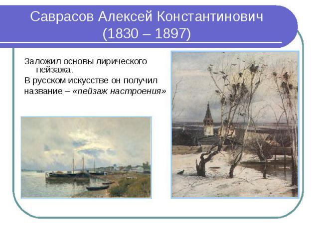 Саврасов Алексей Константинович (1830 – 1897)Заложил основы лирического пейзажа. В русском искусстве он получил название – «пейзаж настроения»