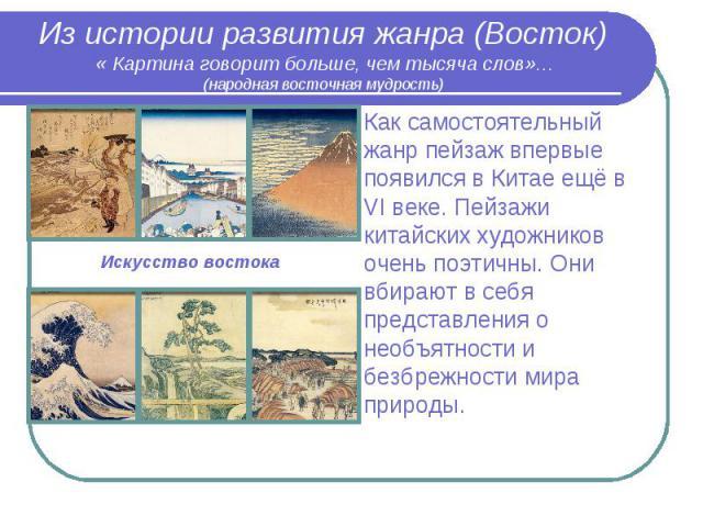 Из истории развития жанра (Восток) « Картина говорит больше, чем тысяча слов»… (народная восточная мудрость)Как самостоятельный жанр пейзаж впервые появился в Китае ещё в VI веке. Пейзажи китайских художников очень поэтичны. Они вбирают в себя предс…