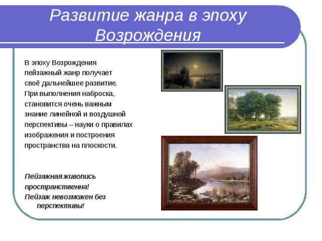 Развитие жанра в эпоху ВозрожденияВ эпоху Возрождения пейзажный жанр получает своё дальнейшее развитие. При выполнения наброска, становится очень важным знание линейной и воздушной перспективы – науки о правилах изображения и построения пространства…