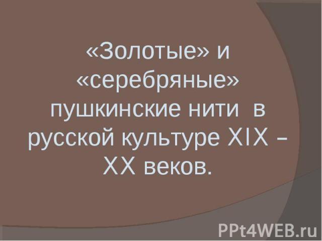 Золотые» и «серебряные» пушкинские нити в русской культуре XIX – XX веков