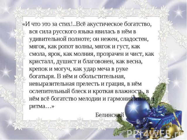 «И что это за стих!..Всё акустическое богатство, вся сила русского языка явилась в нём в удивительной полноте; он нежен, сладостен, мягок, как ропот волны, мягок и густ, как смола, ярок, как молния, прозрачен и чист, как кристалл, душист и благовоне…
