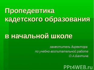 Пропедевтика кадетского образования в начальной школе заместитель директора по у