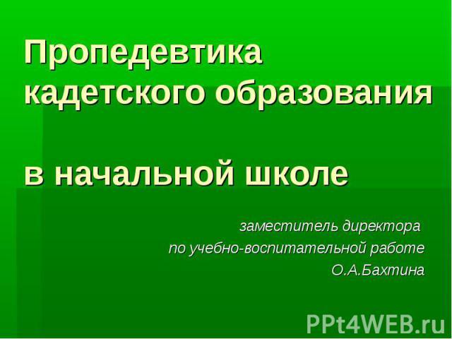 Пропедевтика кадетского образования в начальной школе заместитель директора по учебно-воспитательной работе О.А.Бахтина