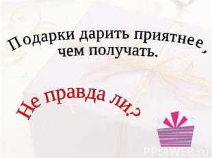 Подарки дарить приятнее, чем получать Не правда ли?
