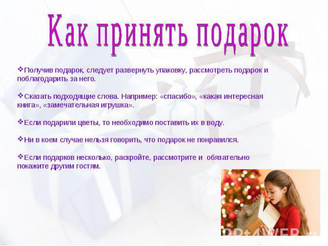 Как принять подарок Получив подарок, следует развернуть упаковку, рассмотреть подарок и поблагодарить за него. Сказать подходящие слова. Например: «спасибо», «какая интересная книга», «замечательная игрушка». Если подарили цветы, то необходимо поста…