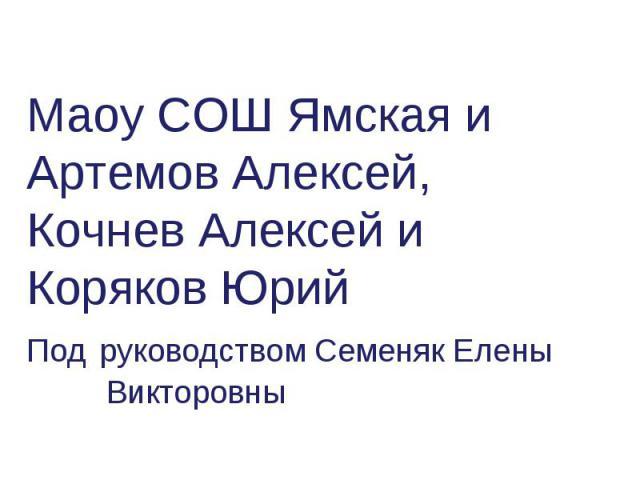 Маоу СОШ Ямская и Артемов Алексей, Кочнев Алексей и Коряков Юрий Под руководством Семеняк Елены Викторовны