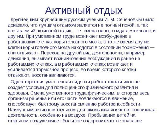 Активный отдых Крупнейшим Крупнейшим русским ученым И. М. Сеченовым было доказало, что лучшим отдыхом является не полный покой, а так называемый активный отдых, т. е. смена одного вида деятельности другим. При умственном труде возникает возбуждение …