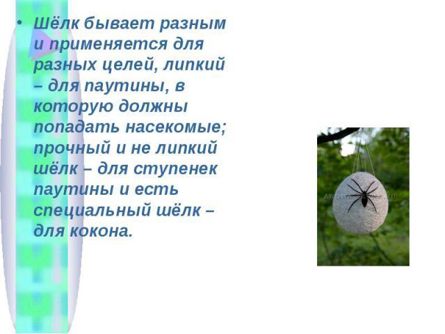 Шёлк бывает разным и применяется для разных целей, липкий – для паутины, в которую должны попадать насекомые; прочный и не липкий шёлк – для ступенек паутины и есть специальный шёлк – для кокона.