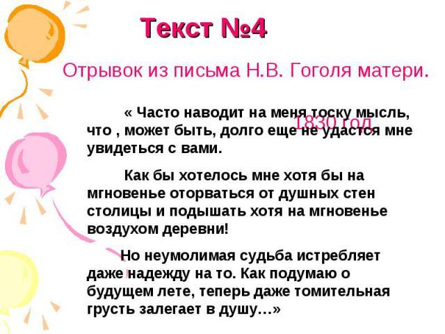 Текст №4Отрывок из письма Н.В. Гоголя матери. 1830 год « Часто наводит на меня тоску мысль, что , может быть, долго еще не удастся мне увидеться с вами. Как бы хотелось мне хотя бы на мгновенье оторваться от душных стен столицы и подышать хотя на мг…