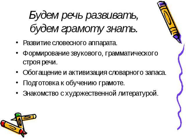 Будем речь развивать, будем грамоту знать.Развитие словесного аппарата. Формирование звукового, грамматического строя речи. Обогащение и активизация словарного запаса. Подготовка к обучению грамоте. Знакомство с художественной литературой.
