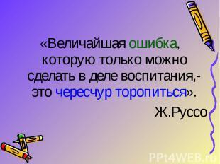 «Величайшая ошибка, которую только можно сделать в деле воспитания,- это чересчу