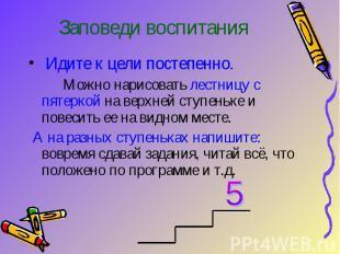 Заповеди воспитания Идите к цели постепенно. Можно нарисовать лестницу с пятерко
