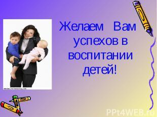 Желаем Вам успехов в воспитании детей!