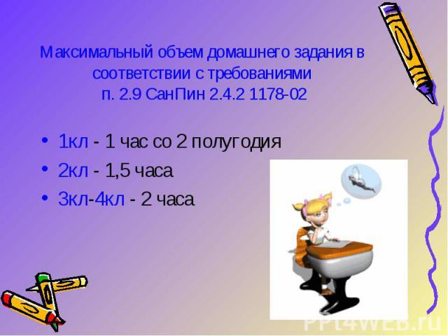 Максимальный объем домашнего задания в соответствии с требованиями п. 2.9 СанПин 2.4.2 1178-021кл - 1 час со 2 полугодия 2кл - 1,5 часа 3кл-4кл - 2 часа