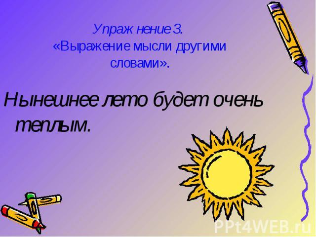 Упражнение З. «Выражение мысли другими словами».Нынешнее лето будет очень теплым.