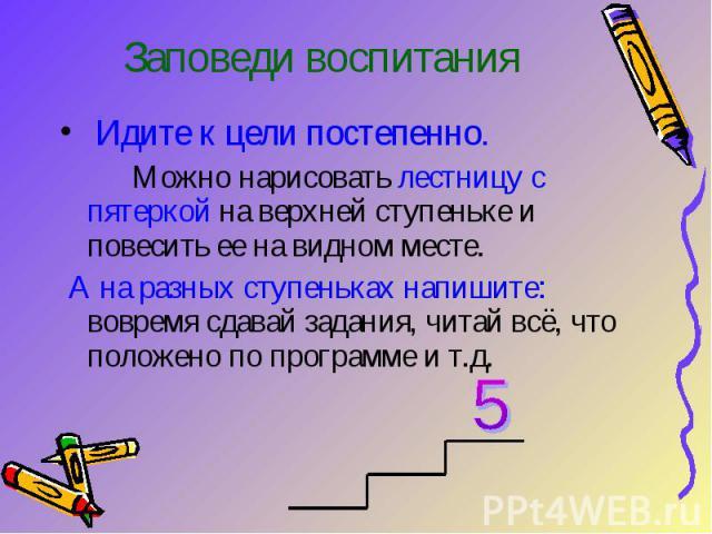 Заповеди воспитания Идите к цели постепенно. Можно нарисовать лестницу с пятеркой на верхней ступеньке и повесить ее на видном месте. А на разных ступеньках напишите: вовремя сдавай задания, читай всё, что положено по программе и т.д.