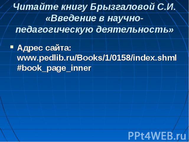 Читайте книгу Брызгаловой С.И. «Введение в научно-педагогическую деятельность» Адрес сайта: www.pedlib.ru/Books/1/0158/index.shml#book_page_inner