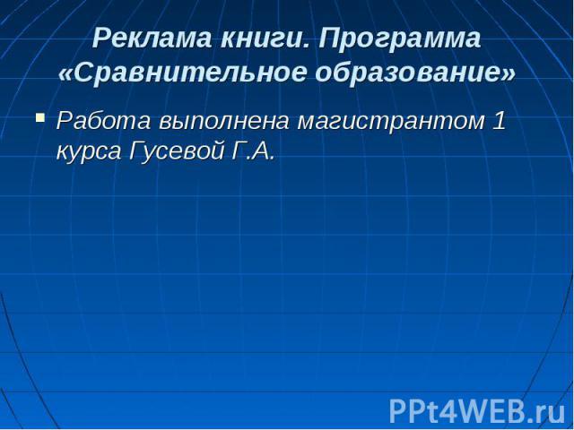 Реклама книги. Программа «Сравнительное образование» Работа выполнена магистрантом 1 курса Гусевой Г.А.