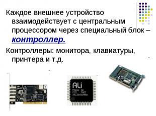 Каждое внешнее устройство взаимодействует с центральным процессором через специа