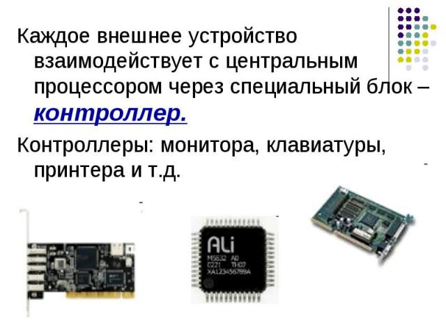 Каждое внешнее устройство взаимодействует с центральным процессором через специальный блок – контроллер. Контроллеры: монитора, клавиатуры, принтера и т.д.
