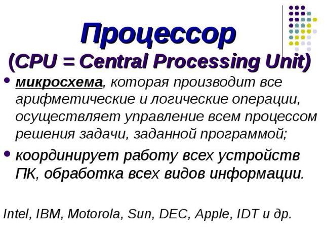Процессор (CPU = Central Processing Unit) микросхема, которая производит все арифметические и логические операции, осуществляет управление всем процессом решения задачи, заданной программой; координирует работу всех устройств ПК, обработка всех видо…