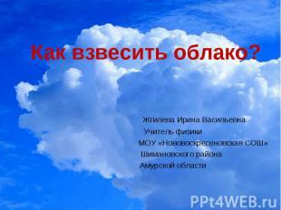 Как взвесить облако? Жгилева Ирина Васильевна Учитель физики МОУ «Нововоскресено