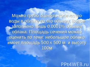 Можно грубо оценить количество воды в облаке по его объему. Водой заполнено лишь