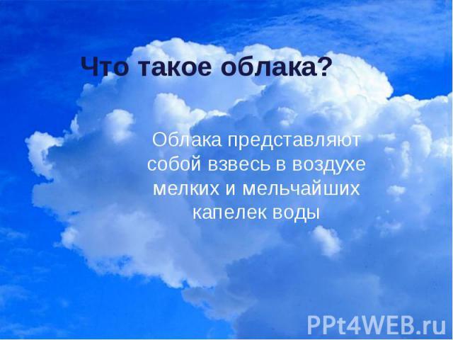 Что такое облака?Облака представляют собой взвесь в воздухе мелких и мельчайших капелек воды