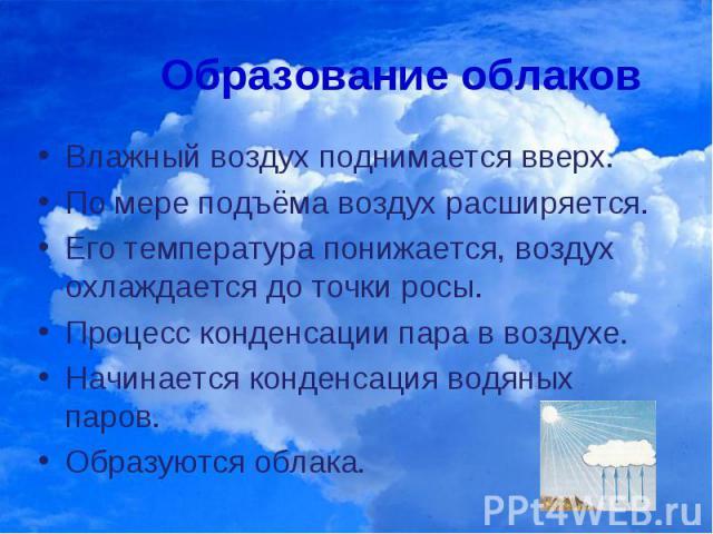 Образование облаковВлажный воздух поднимается вверх. По мере подъёма воздух расширяется. Его температура понижается, воздух охлаждается до точки росы. Процесс конденсации пара в воздухе. Начинается конденсация водяных паров. Образуются облака.