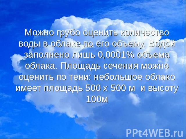 Можно грубо оценить количество воды в облаке по его объему. Водой заполнено лишь 0,0001% объема облака. Площадь сечения можно оценить по тени: небольшое облако имеет площадь 500 х 500 м и высоту 100м