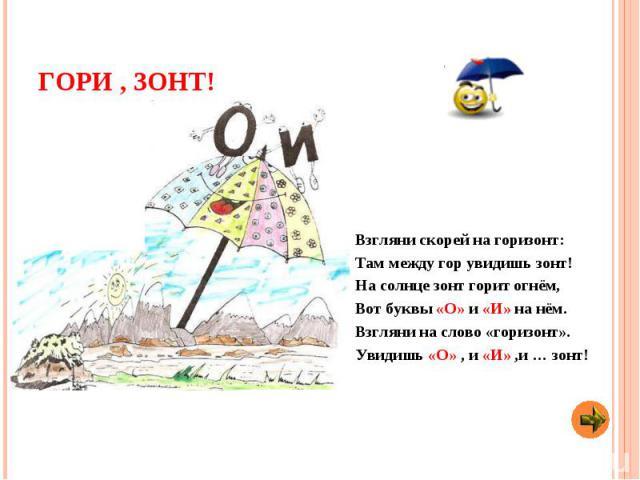 Гори , зонт! Взгляни скорей на горизонт: Там между гор увидишь зонт! На солнце зонт горит огнём, Вот буквы «О» и «И» на нём. Взгляни на слово «горизонт». Увидишь «О» , и «И» ,и … зонт!