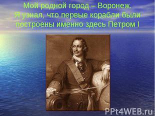 Мой родной город – Воронеж. Я узнал, что первые корабли были построены именно зд