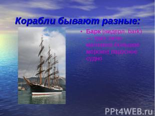 Корабли бывают разные:Барк (нидерл. bark) — трёх-пяти-мачтовое большое морское п
