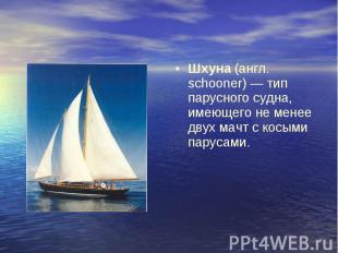 Шхуна (англ. schooner) — тип парусного судна, имеющего не менее двух мачт с косы