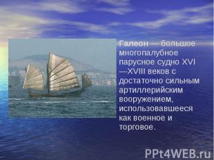 Галеон — большое многопалубное парусное судно XVI—XVIII веков с достаточно сильн