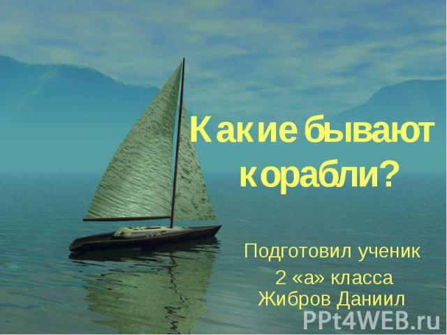 Какие бывают корабли? Подготовил ученик 2 «а» класса Жибров Даниил