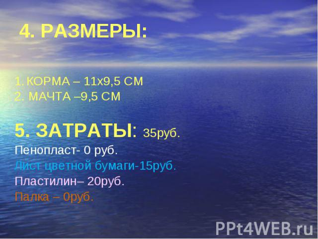 4. РАЗМЕРЫ: КОРМА – 11х9,5 СМ 2. МАЧТА –9,5 СМ 5. ЗАТРАТЫ: 35руб. Пенопласт- 0 руб. Лист цветной бумаги-15руб. Пластилин– 20руб. Палка – 0руб.
