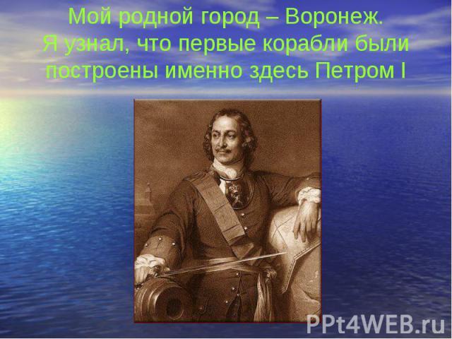 Мой родной город – Воронеж. Я узнал, что первые корабли были построены именно здесь Петром I