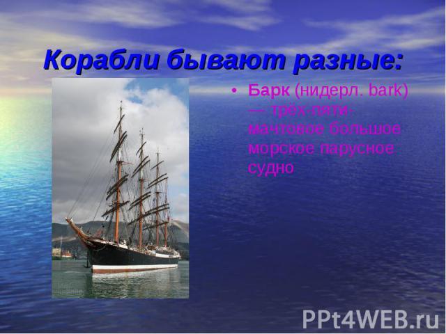 Корабли бывают разные:Барк (нидерл. bark) — трёх-пяти-мачтовое большое морское парусное судно